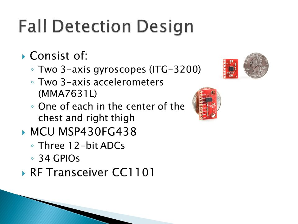  Consist of: ◦ Two 3-axis gyroscopes (ITG-3200) ◦ Two 3-axis accelerometers (MMA7631L) ◦ One of each in the center of the chest and right thigh  MCU MSP430FG438 ◦ Three 12-bit ADCs ◦ 34 GPIOs  RF Transceiver CC1101