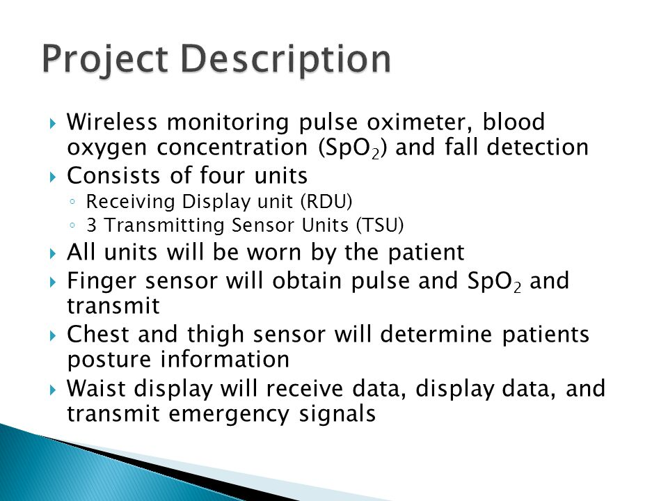  Wireless monitoring pulse oximeter, blood oxygen concentration (SpO 2 ) and fall detection  Consists of four units ◦ Receiving Display unit (RDU) ◦