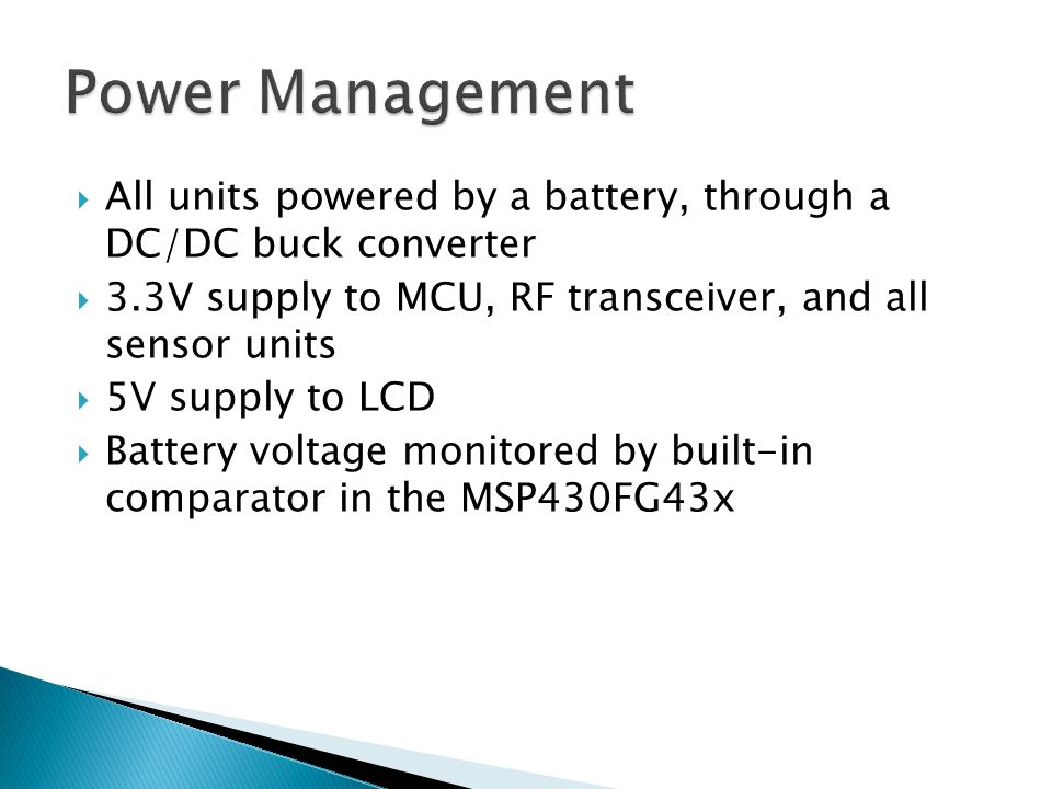  All units powered by a battery, through a DC/DC buck converter  3.3V supply to MCU, RF transceiver, and all sensor units  5V supply to LCD  Battery voltage monitored by built-in comparator in the MSP430FG43x