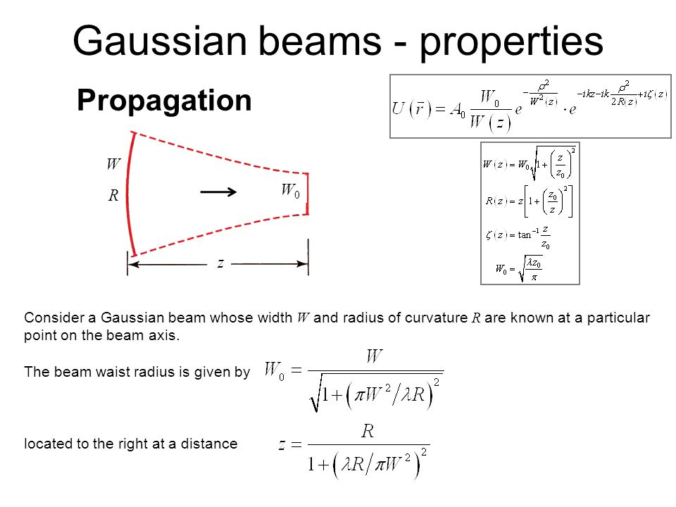 Propagation Consider a Gaussian beam whose width W and radius of curvature R are known at a particular point on the beam axis. The beam waist radius i