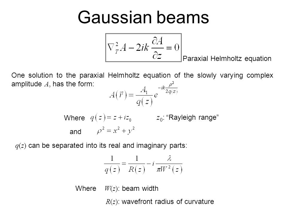 One solution to the paraxial Helmholtz equation of the slowly varying complex amplitude A, has the form: Gaussian beams Where and q(z) can be separate
