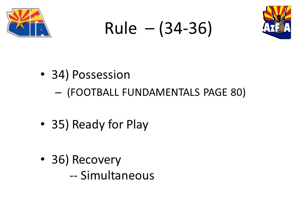 Rule – (34-36) 34) Possession – (FOOTBALL FUNDAMENTALS PAGE 80) 35) Ready for Play 36) Recovery -- Simultaneous