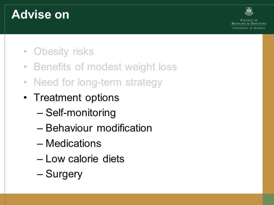 Advise on Obesity risks Benefits of modest weight loss Need for long-term strategy Treatment options –Self-monitoring –Behaviour modification –Medications –Low calorie diets –Surgery