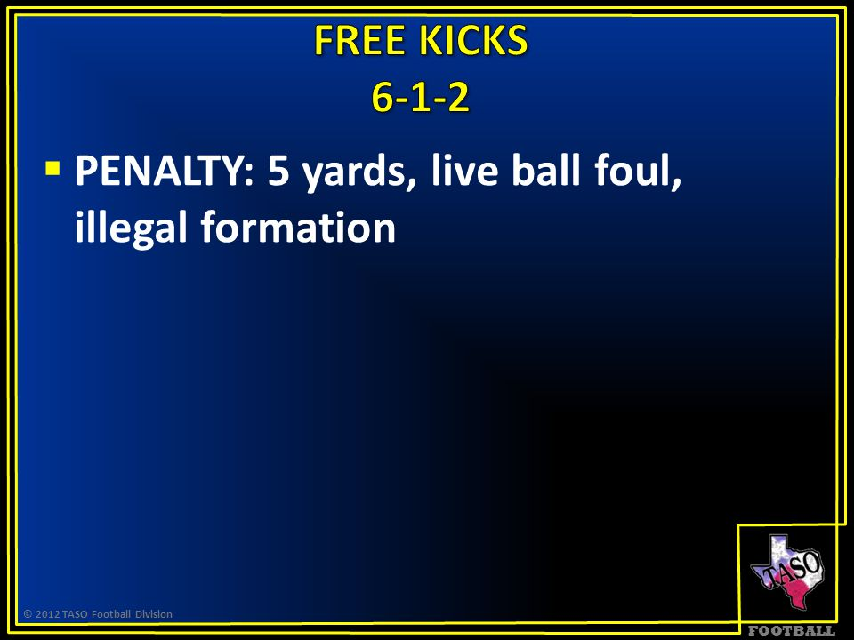 FOOTBALL  PENALTY: 5 yards, live ball foul, illegal formation © 2012 TASO Football Division