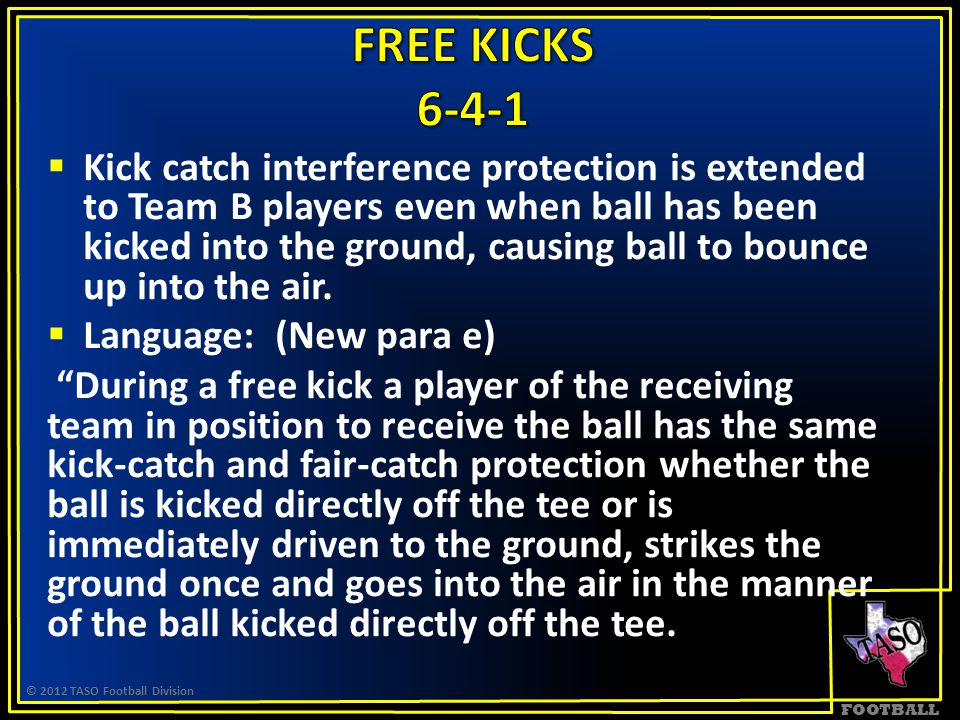 FOOTBALL  Kick catch interference protection is extended to Team B players even when ball has been kicked into the ground, causing ball to bounce up into the air.