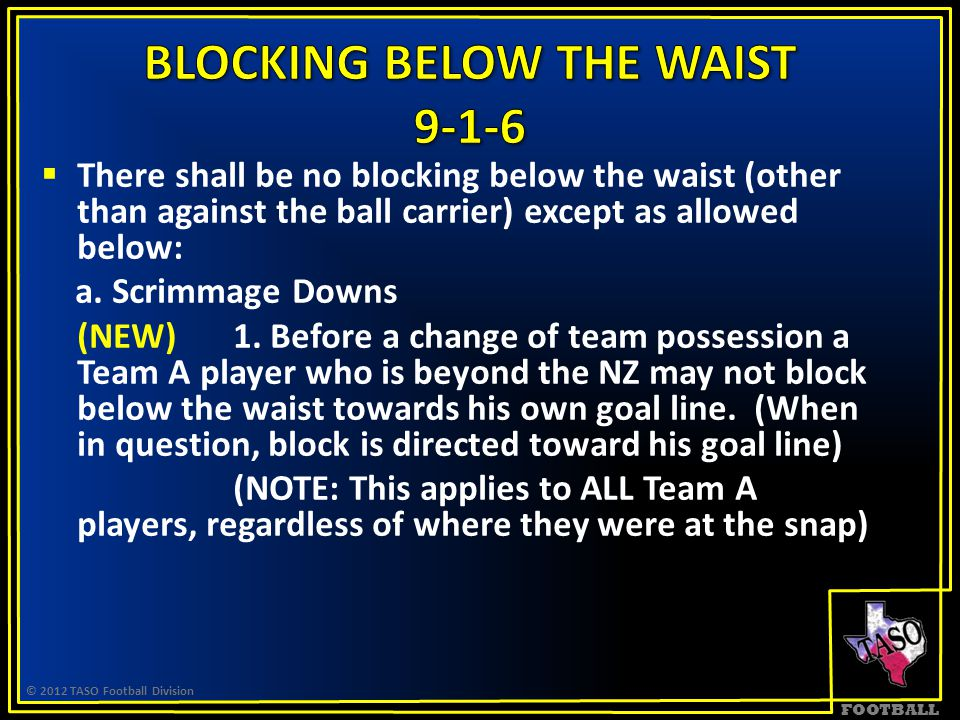 FOOTBALL  There shall be no blocking below the waist (other than against the ball carrier) except as allowed below: a.