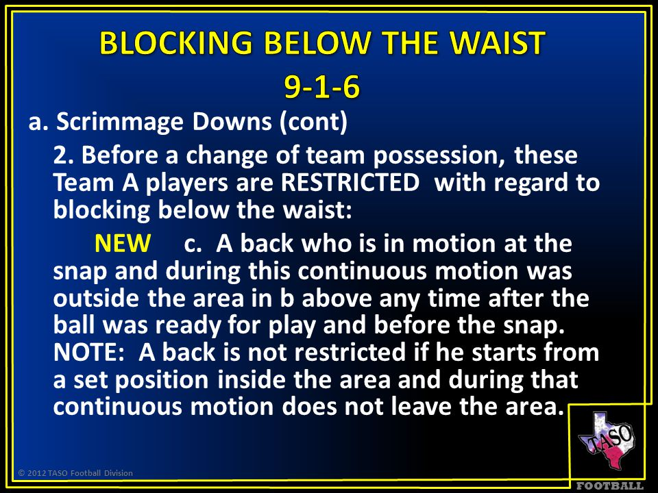 FOOTBALL a. Scrimmage Downs (cont) 2. Before a change of team possession, these Team A players are RESTRICTED with regard to blocking below the waist: