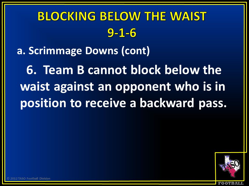 FOOTBALL a. Scrimmage Downs (cont) 6. Team B cannot block below the waist against an opponent who is in position to receive a backward pass. © 2012 TA