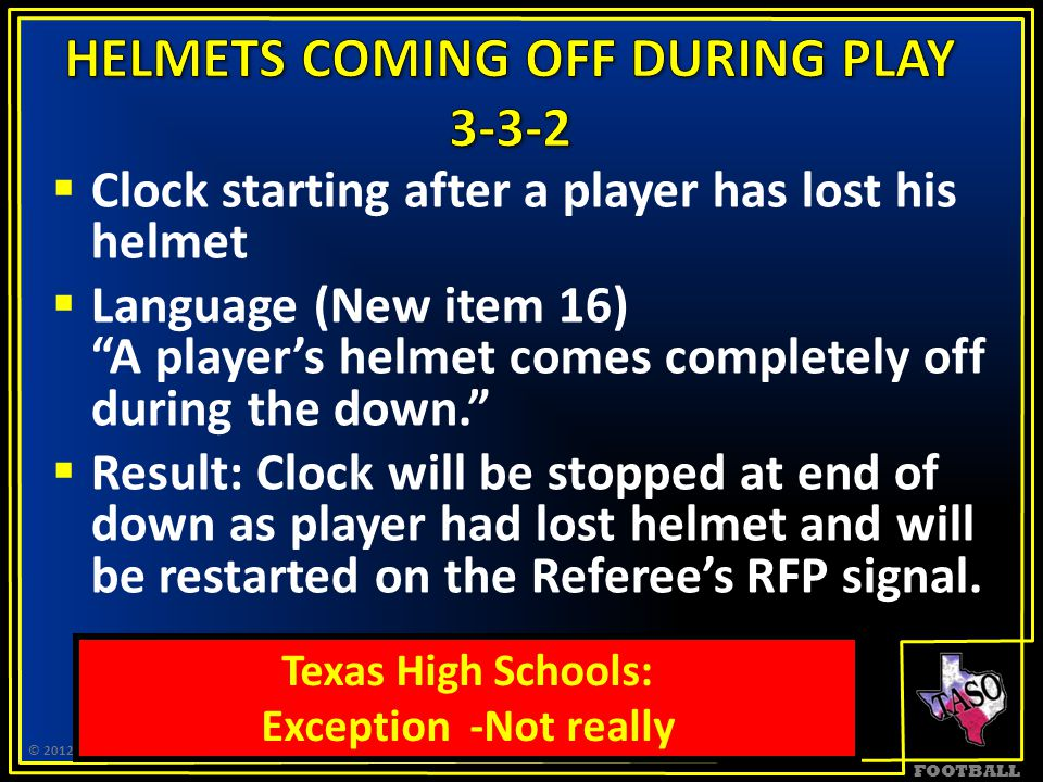FOOTBALL  Clock starting after a player has lost his helmet  Language (New item 16) A player's helmet comes completely off during the down.  Result: Clock will be stopped at end of down as player had lost helmet and will be restarted on the Referee's RFP signal.