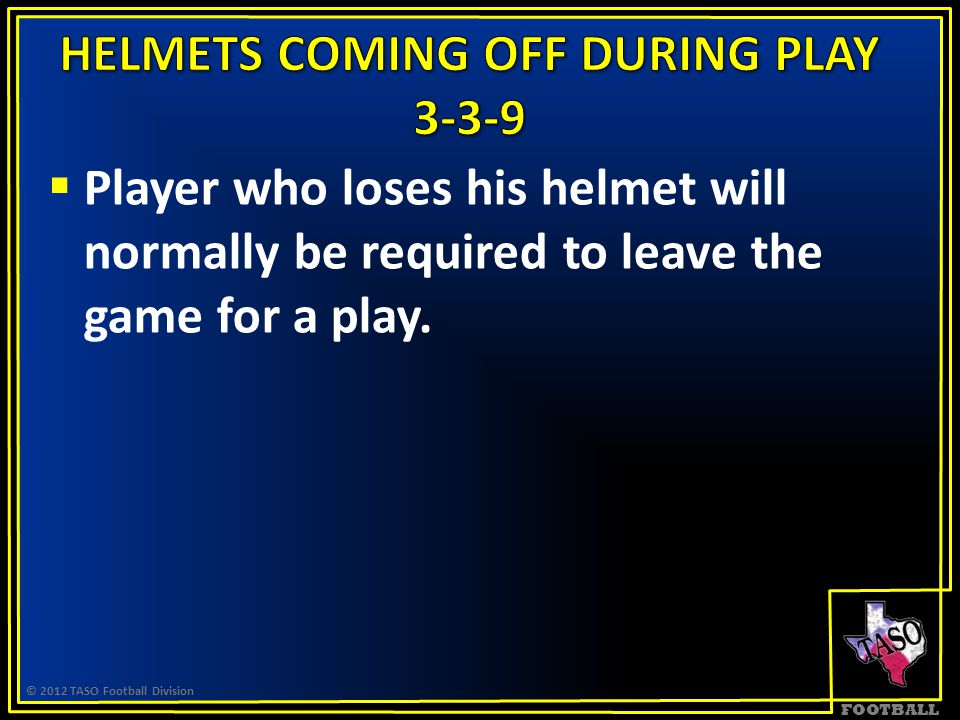 FOOTBALL  Player who loses his helmet will normally be required to leave the game for a play. © 2012 TASO Football Division