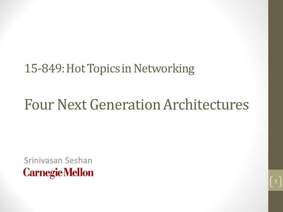 15-849: Hot Topics in Networking Four Next Generation Architectures Srinivasan Seshan 1