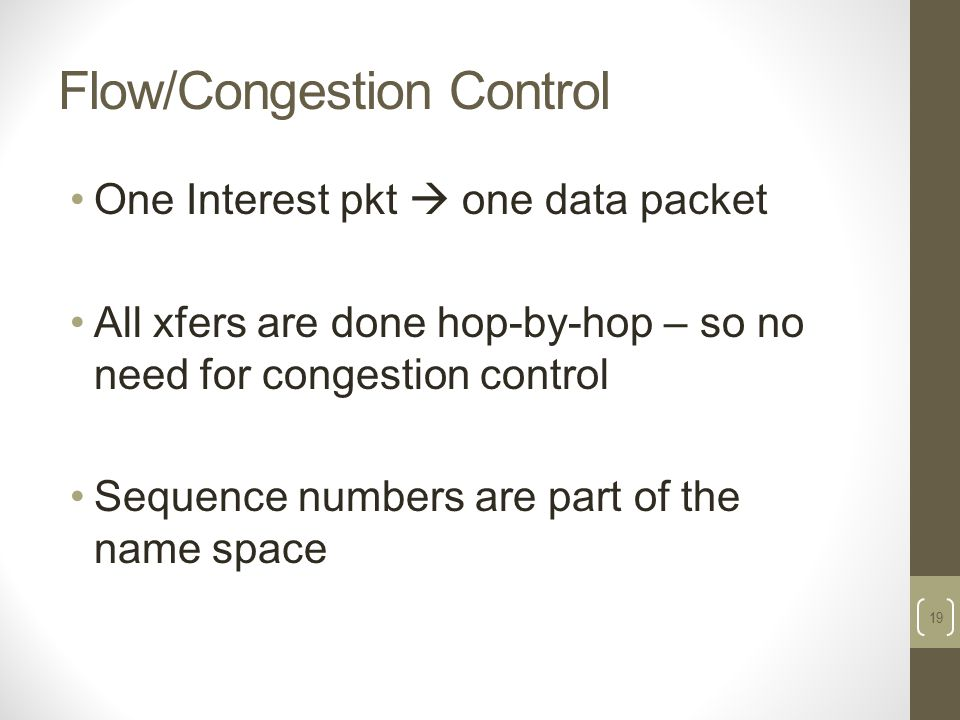 Flow/Congestion Control One Interest pkt  one data packet All xfers are done hop-by-hop – so no need for congestion control Sequence numbers are part of the name space 19
