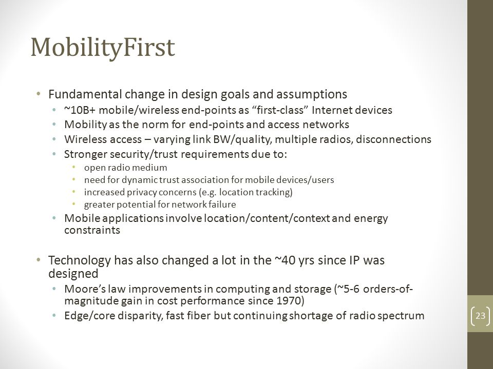 MobilityFirst Fundamental change in design goals and assumptions ~10B+ mobile/wireless end-points as first-class Internet devices Mobility as the norm for end-points and access networks Wireless access – varying link BW/quality, multiple radios, disconnections Stronger security/trust requirements due to: open radio medium need for dynamic trust association for mobile devices/users increased privacy concerns (e.g.