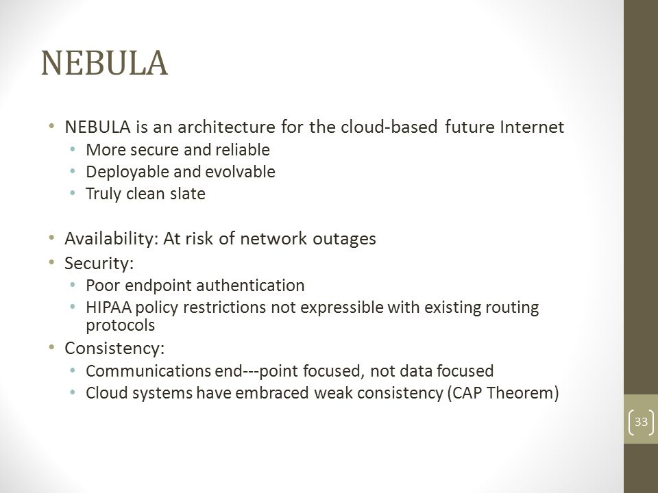 NEBULA NEBULA is an architecture for the cloud-based future Internet More secure and reliable Deployable and evolvable Truly clean slate Availability: At risk of network outages Security: Poor endpoint authentication HIPAA policy restrictions not expressible with existing routing protocols Consistency: Communications end--‐point focused, not data focused Cloud systems have embraced weak consistency (CAP Theorem) 33