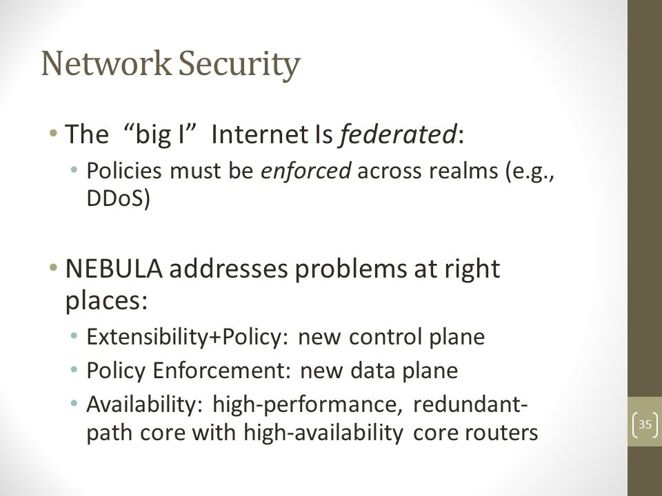Network Security The big I Internet Is federated: Policies must be enforced across realms (e.g., DDoS) NEBULA addresses problems at right places: Extensibility+Policy: new control plane Policy Enforcement: new data plane Availability: high-performance, redundant- path core with high‐availability core routers 35
