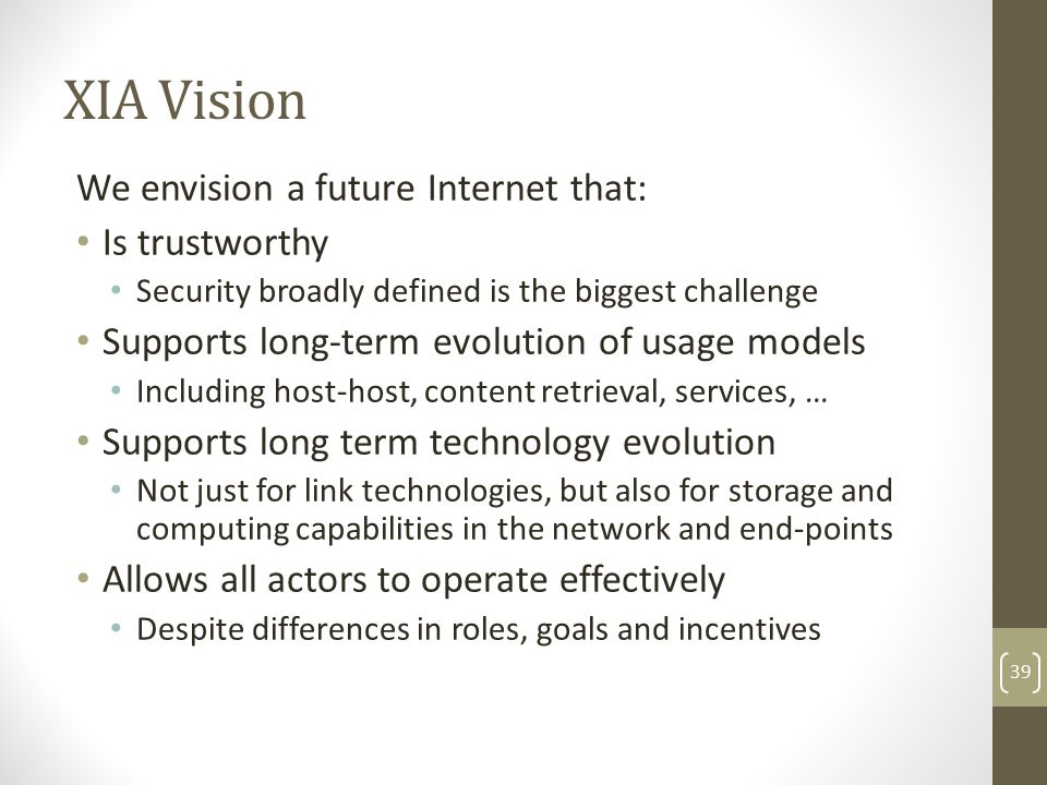 XIA Vision We envision a future Internet that: Is trustworthy Security broadly defined is the biggest challenge Supports long-term evolution of usage models Including host-host, content retrieval, services, … Supports long term technology evolution Not just for link technologies, but also for storage and computing capabilities in the network and end-points Allows all actors to operate effectively Despite differences in roles, goals and incentives 39