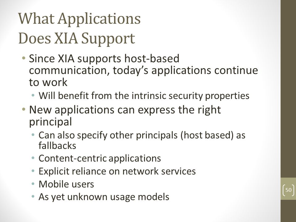 What Applications Does XIA Support Since XIA supports host-based communication, today's applications continue to work Will benefit from the intrinsic security properties New applications can express the right principal Can also specify other principals (host based) as fallbacks Content-centric applications Explicit reliance on network services Mobile users As yet unknown usage models 50