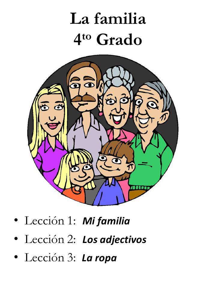 La familia 4 to Grado Lección 1: Mi familia Lección 2: Los adjectivos Lección 3: La ropa