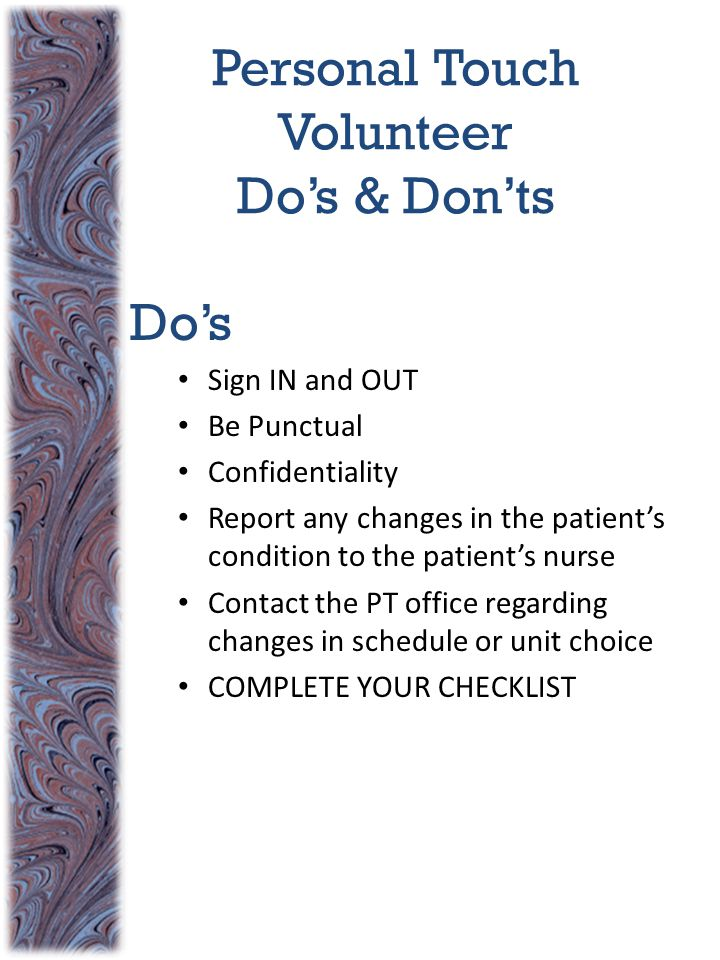 Personal Touch Volunteer Do's & Don'ts Do's Sign IN and OUT Be Punctual Confidentiality Report any changes in the patient's condition to the patient's nurse Contact the PT office regarding changes in schedule or unit choice COMPLETE YOUR CHECKLIST