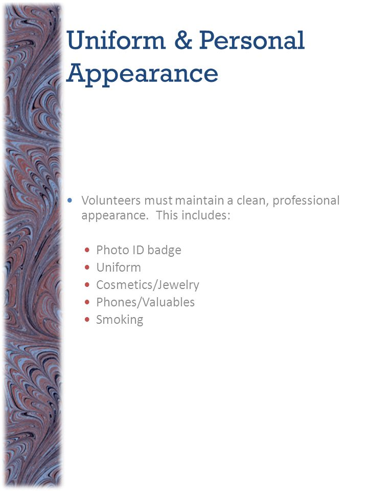 Volunteers must maintain a clean, professional appearance. This includes: Photo ID badge Uniform Cosmetics/Jewelry Phones/Valuables Smoking Uniform &
