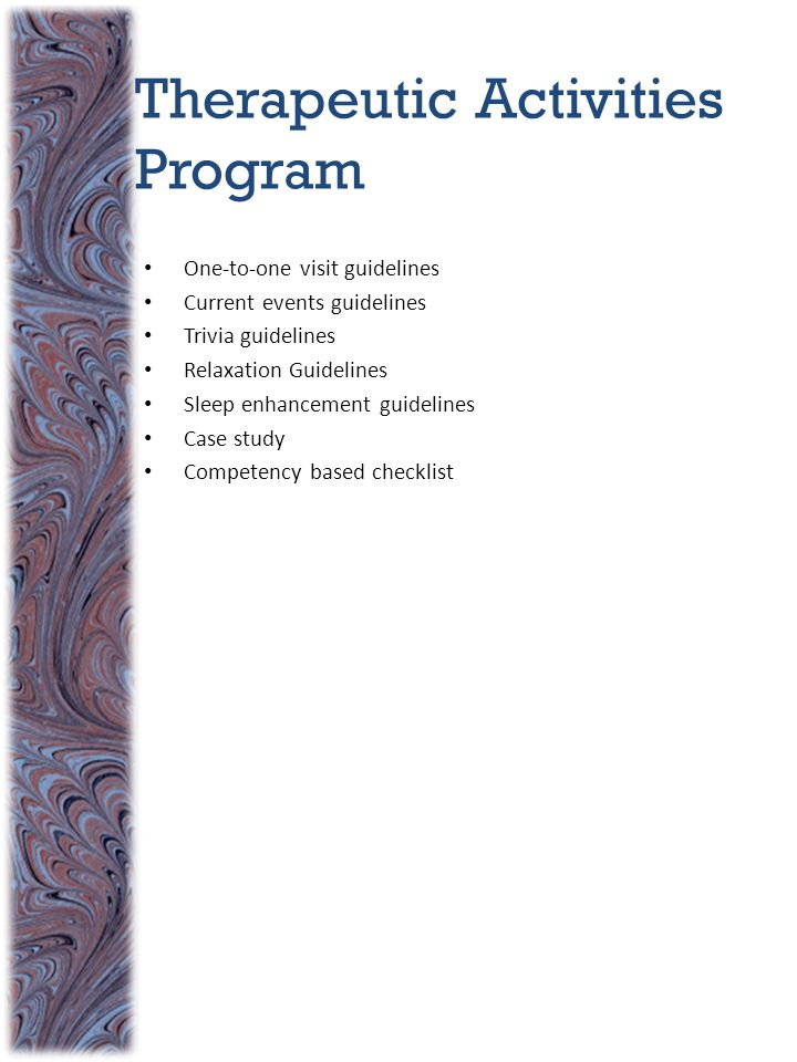 Therapeutic Activities Program One-to-one visit guidelines Current events guidelines Trivia guidelines Relaxation Guidelines Sleep enhancement guidelines Case study Competency based checklist