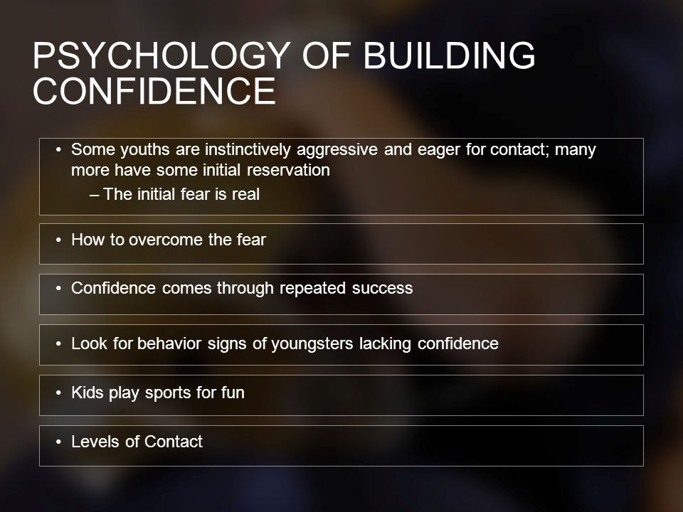 PSYCHOLOGY OF BUILDING CONFIDENCE Some youths are instinctively aggressive and eager for contact; many more have some initial reservation –The initial