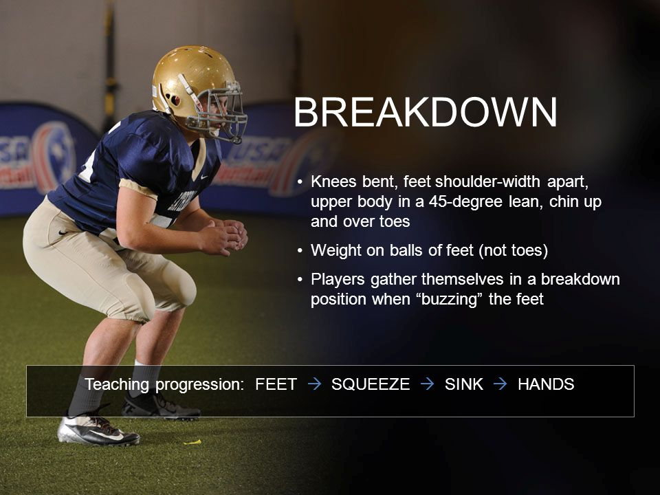 BREAKDOWN Knees bent, feet shoulder-width apart, upper body in a 45-degree lean, chin up and over toes Weight on balls of feet (not toes) Players gath