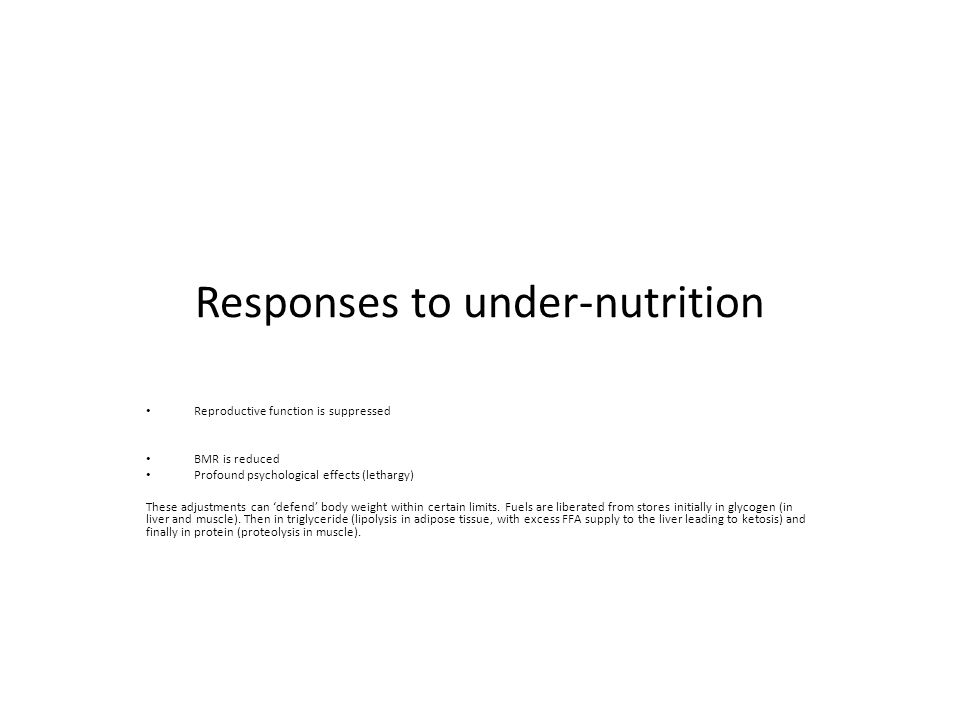Responses to under-nutrition Reproductive function is suppressed BMR is reduced Profound psychological effects (lethargy) These adjustments can 'defend' body weight within certain limits.