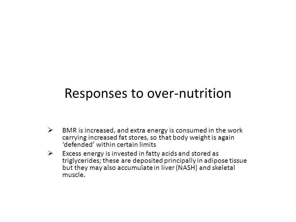 Responses to over-nutrition  BMR is increased, and extra energy is consumed in the work carrying increased fat stores, so that body weight is again 'defended' within certain limits  Excess energy is invested in fatty acids and stored as triglycerides; these are deposited principally in adipose tissue but they may also accumulate in liver (NASH) and skeletal muscle.