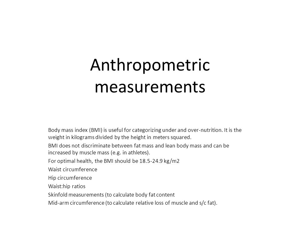 Anthropometric measurements Body mass index (BMI) is useful for categorizing under and over-nutrition.