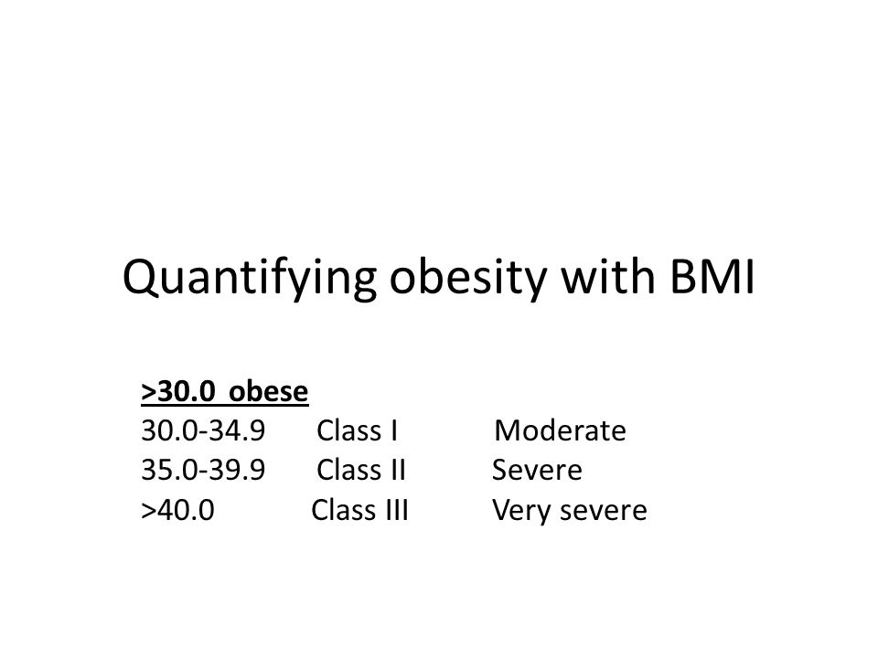 Quantifying obesity with BMI >30.0obese 30.0-34.9Class I Moderate 35.0-39.9Class IISevere >40.0 Class IIIVery severe
