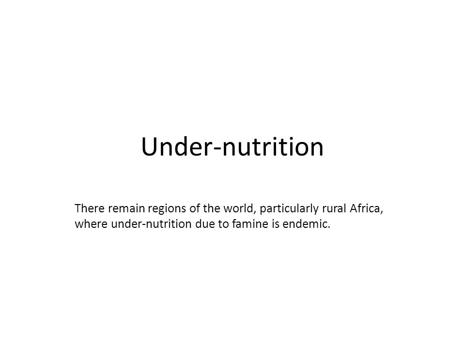 Under-nutrition There remain regions of the world, particularly rural Africa, where under-nutrition due to famine is endemic.