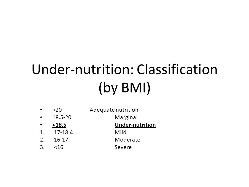 Under-nutrition: Classification (by BMI) >20Adequate nutrition 18.5-20Marginal <18.5Under-nutrition 1.17-18.4Mild 2.16-17Moderate 3.<16Severe