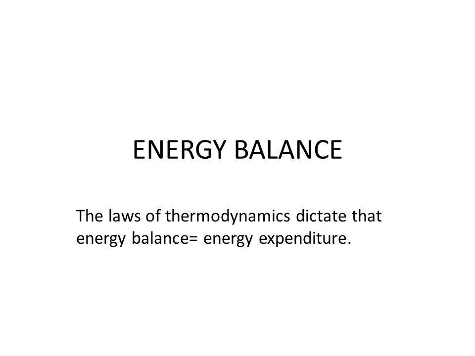 ENERGY BALANCE The laws of thermodynamics dictate that energy balance= energy expenditure.