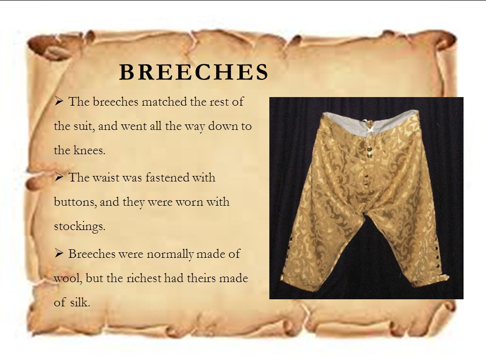 BREECHES  The breeches matched the rest of the suit, and went all the way down to the knees.