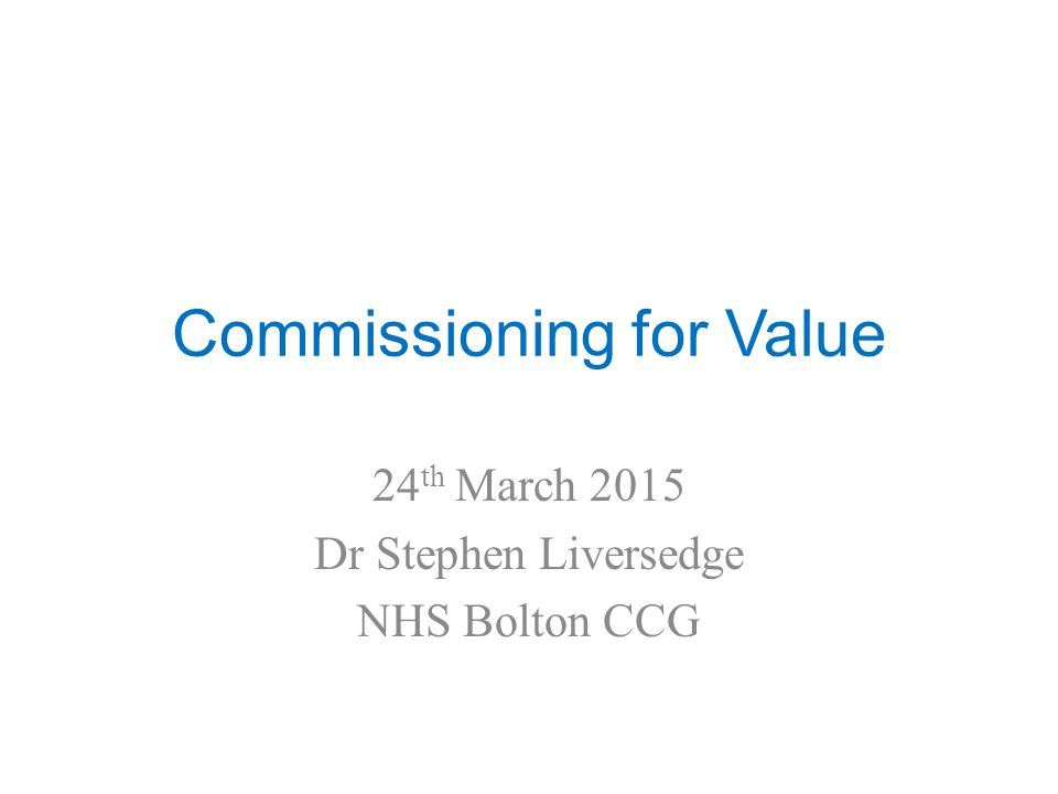 Commissioning for Value 24 th March 2015 Dr Stephen Liversedge NHS Bolton CCG