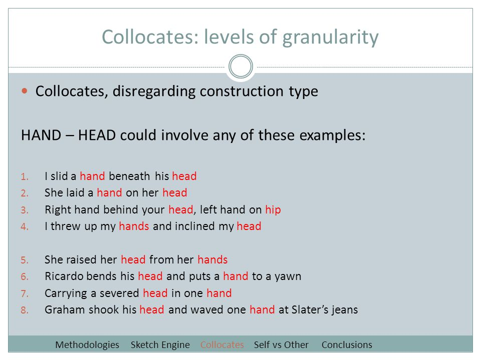 Collocates: levels of granularity Collocates, disregarding construction type HAND – HEAD could involve any of these examples: 1.