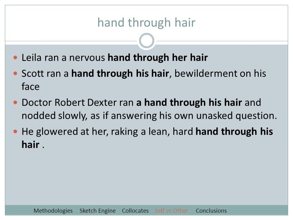 hand through hair Leila ran a nervous hand through her hair Scott ran a hand through his hair, bewilderment on his face Doctor Robert Dexter ran a hand through his hair and nodded slowly, as if answering his own unasked question.