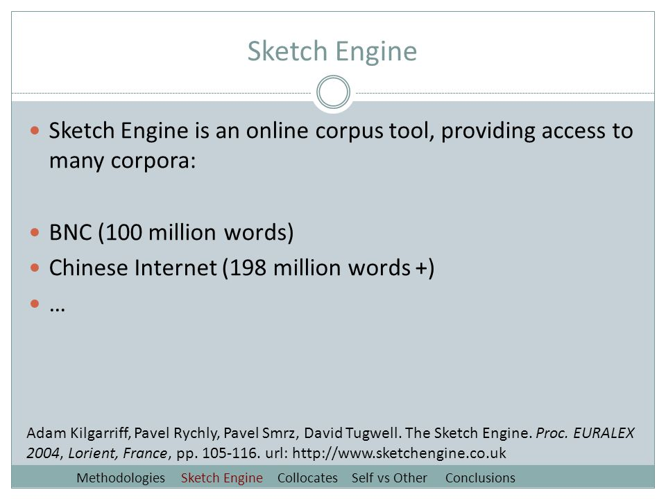 Sketch Engine Sketch Engine is an online corpus tool, providing access to many corpora: BNC (100 million words) Chinese Internet (198 million words +) … Adam Kilgarriff, Pavel Rychly, Pavel Smrz, David Tugwell.