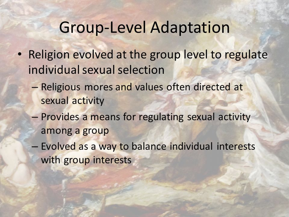 Group-Level Adaptation Religion evolved at the group level to regulate individual sexual selection – Religious mores and values often directed at sexual activity – Provides a means for regulating sexual activity among a group – Evolved as a way to balance individual interests with group interests