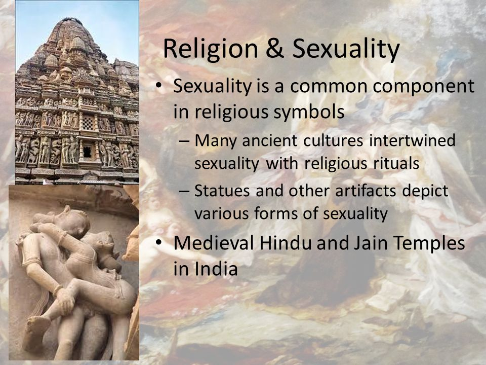 Religion & Sexuality Sexuality is a common component in religious symbols – Many ancient cultures intertwined sexuality with religious rituals – Statues and other artifacts depict various forms of sexuality Medieval Hindu and Jain Temples in India
