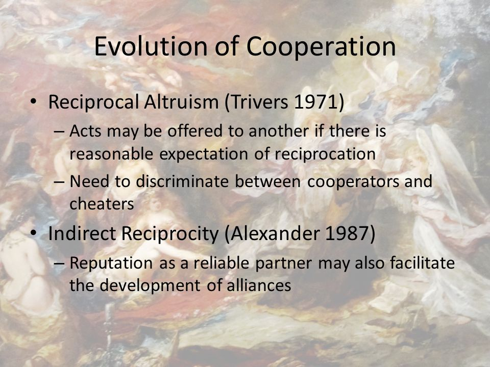 Evolution of Cooperation Reciprocal Altruism (Trivers 1971) – Acts may be offered to another if there is reasonable expectation of reciprocation – Need to discriminate between cooperators and cheaters Indirect Reciprocity (Alexander 1987) – Reputation as a reliable partner may also facilitate the development of alliances