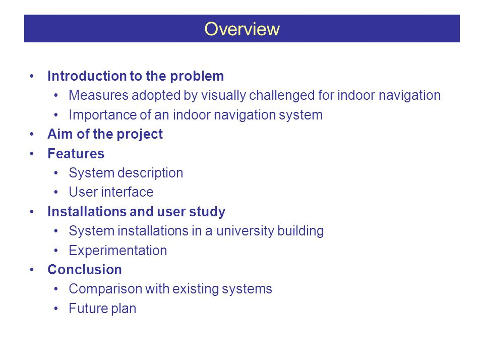 Introduction to the problem Measures adopted by visually challenged for indoor navigation Importance of an indoor navigation system Aim of the project Features System description User interface Installations and user study System installations in a university building Experimentation Conclusion Comparison with existing systems Future plan Overview