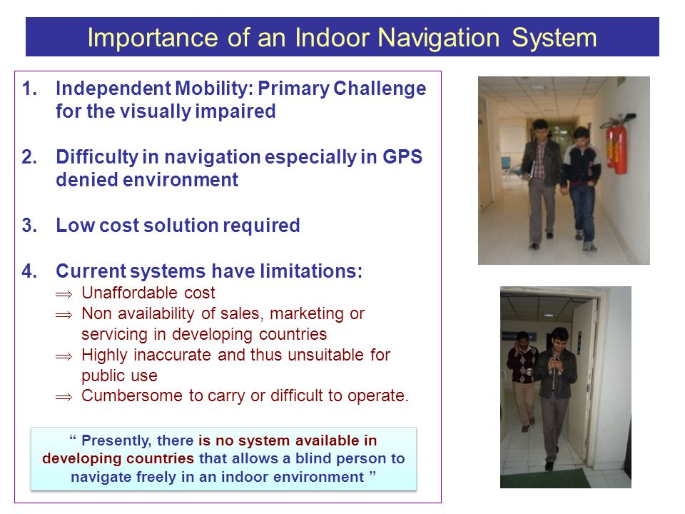 1.Independent Mobility: Primary Challenge for the visually impaired 2.Difficulty in navigation especially in GPS denied environment 3.Low cost solution required 4.Current systems have limitations:  Unaffordable cost  Non availability of sales, marketing or servicing in developing countries  Highly inaccurate and thus unsuitable for public use  Cumbersome to carry or difficult to operate.