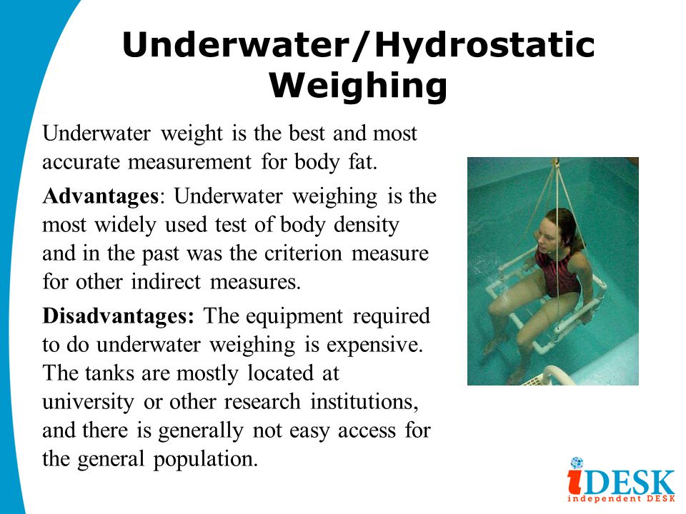 Underwater/Hydrostatic Weighing Underwater weight is the best and most accurate measurement for body fat. Advantages: Underwater weighing is the most