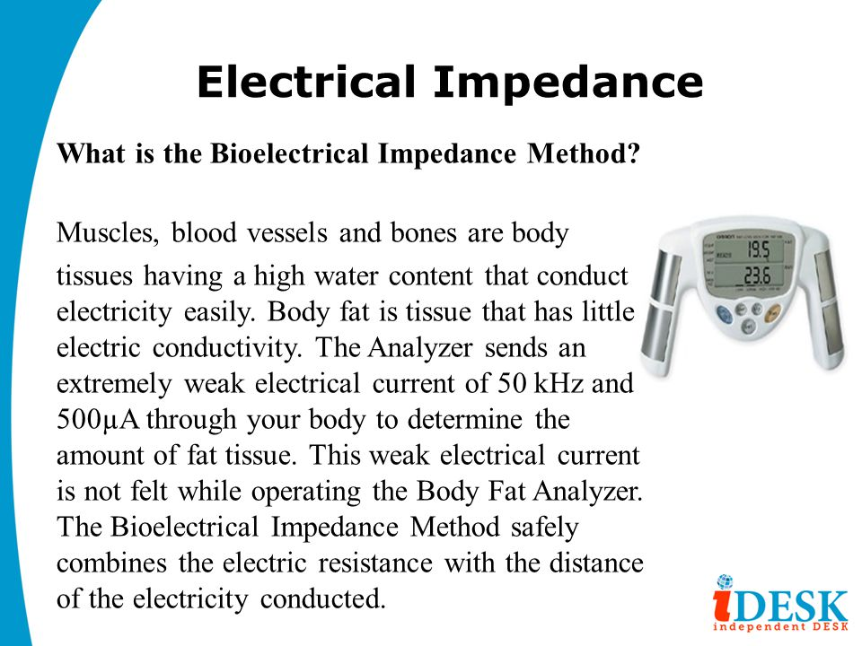 Electrical Impedance What is the Bioelectrical Impedance Method? Muscles, blood vessels and bones are body tissues having a high water content that co