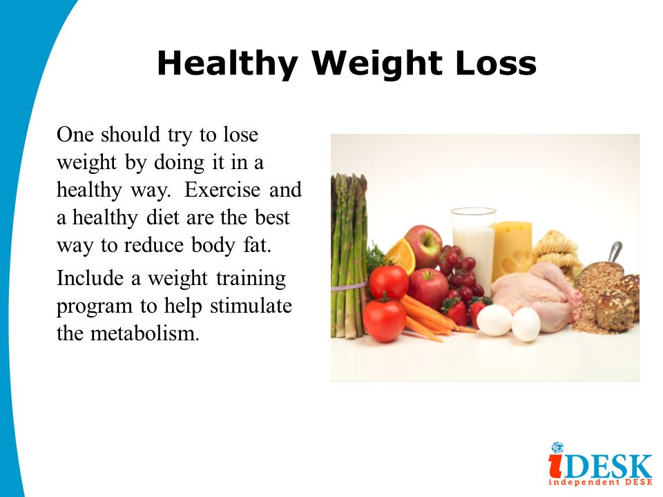 Healthy Weight Loss One should try to lose weight by doing it in a healthy way. Exercise and a healthy diet are the best way to reduce body fat. Inclu