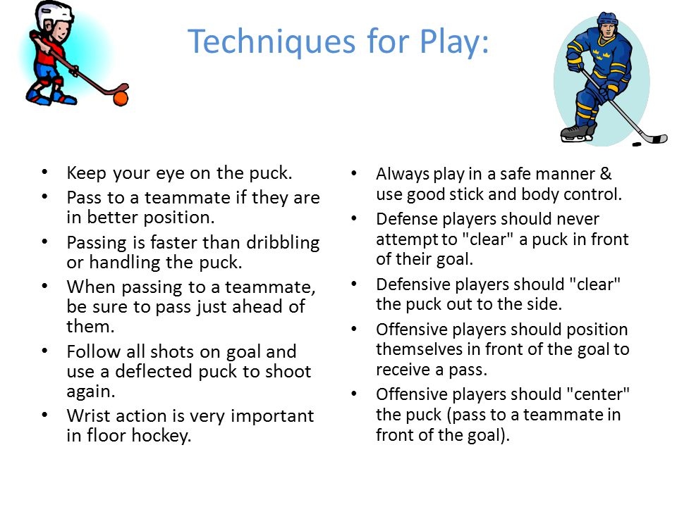 Techniques for Play: Keep your eye on the puck. Pass to a teammate if they are in better position. Passing is faster than dribbling or handling the pu