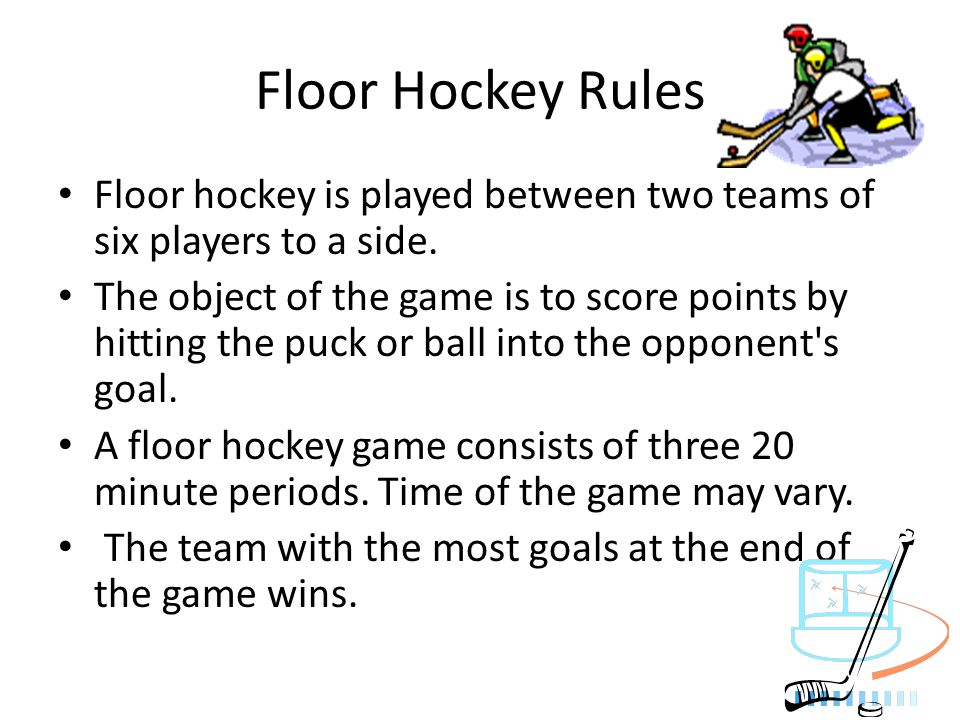 Floor Hockey Rules Floor hockey is played between two teams of six players to a side. The object of the game is to score points by hitting the puck or