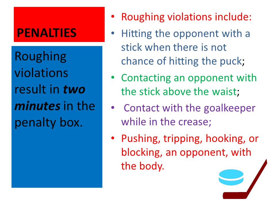 PENALTIES Roughing violations include: Hitting the opponent with a stick when there is not chance of hitting the puck; Contacting an opponent with the